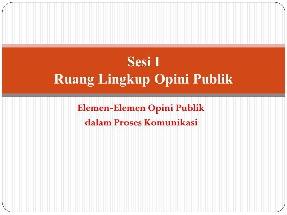 Elemen-Elemen Opini Publik dalam Proses Komunikasi Sesi I Ruang Lingkup Opini Publik