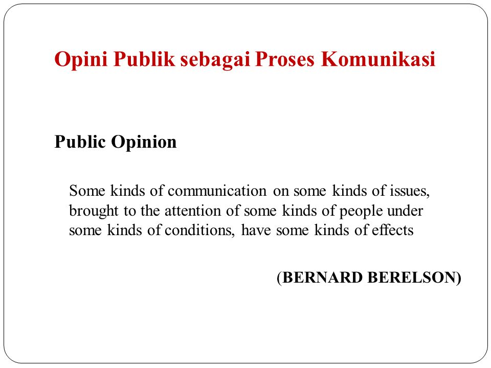 Opini Publik sebagai Proses Komunikasi Public Opinion Some kinds of communication on some kinds of issues, brought to the attention of some kinds of p