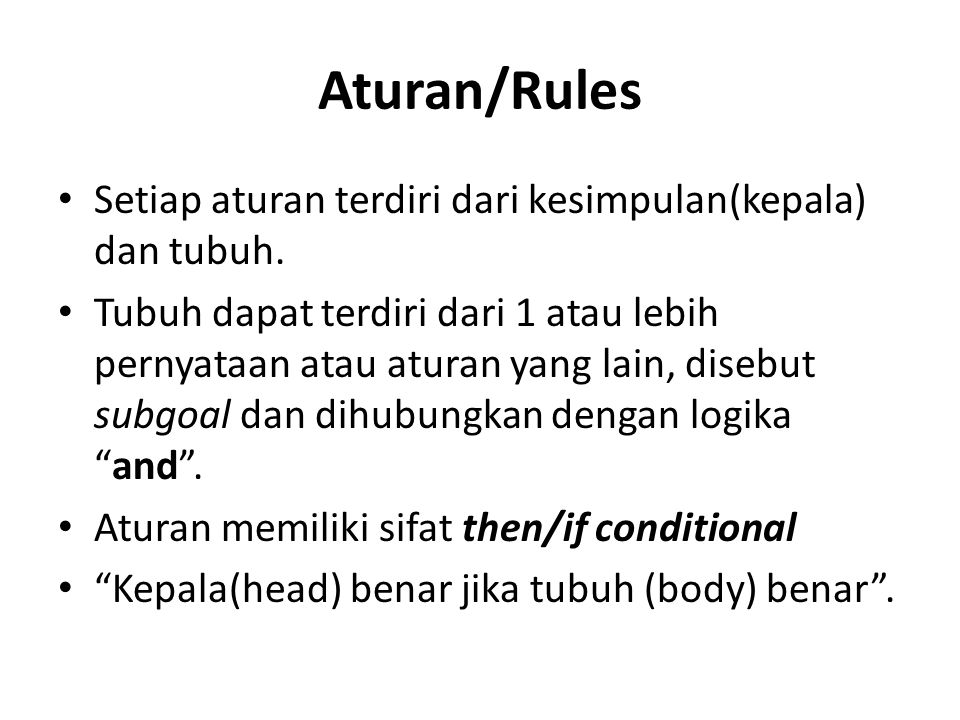 Aturan/Rules Setiap aturan terdiri dari kesimpulan(kepala) dan tubuh. Tubuh dapat terdiri dari 1 atau lebih pernyataan atau aturan yang lain, disebut