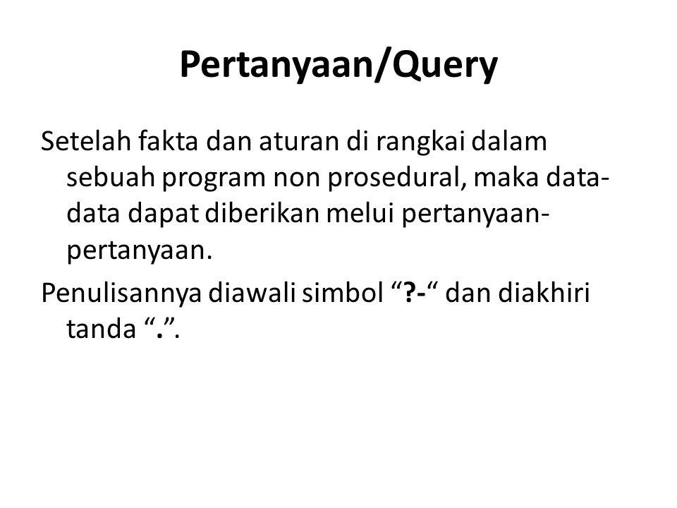Pertanyaan/Query Setelah fakta dan aturan di rangkai dalam sebuah program non prosedural, maka data- data dapat diberikan melui pertanyaan- pertanyaan