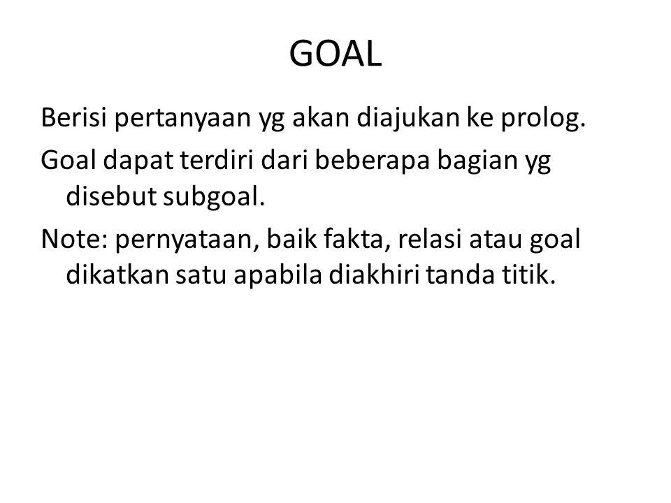 GOAL Berisi pertanyaan yg akan diajukan ke prolog. Goal dapat terdiri dari beberapa bagian yg disebut subgoal. Note: pernyataan, baik fakta, relasi at