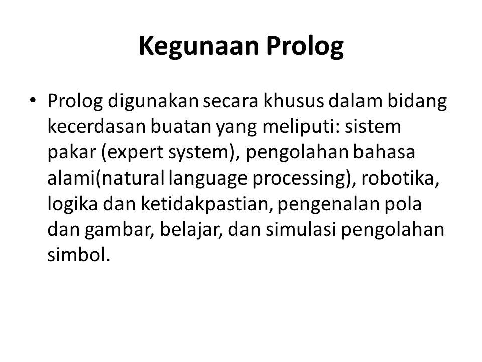 Kegunaan Prolog Prolog digunakan secara khusus dalam bidang kecerdasan buatan yang meliputi: sistem pakar (expert system), pengolahan bahasa alami(nat
