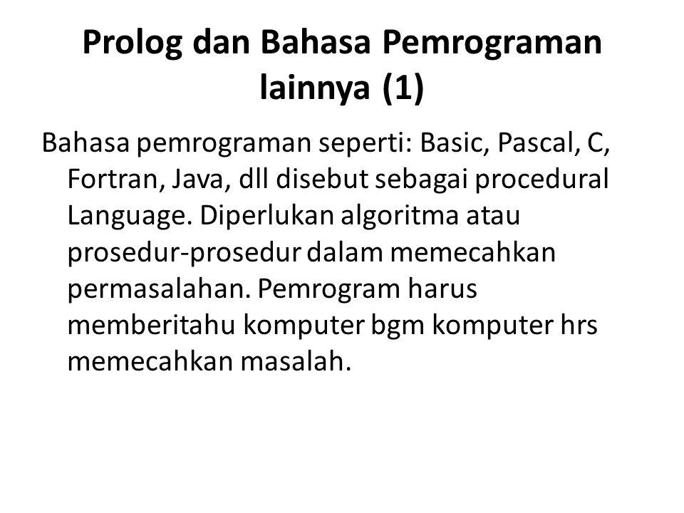 Prolog dan Bahasa Pemrograman lainnya (1) Bahasa pemrograman seperti: Basic, Pascal, C, Fortran, Java, dll disebut sebagai procedural Language. Diperl