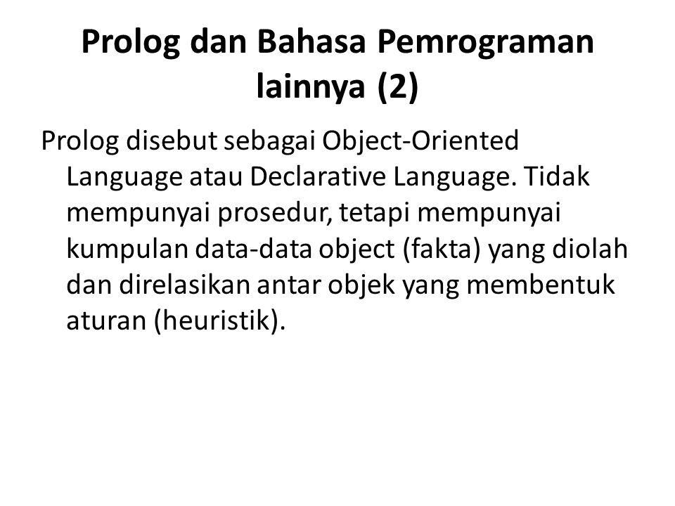 Prolog dan Bahasa Pemrograman lainnya (2) Prolog disebut sebagai Object-Oriented Language atau Declarative Language. Tidak mempunyai prosedur, tetapi