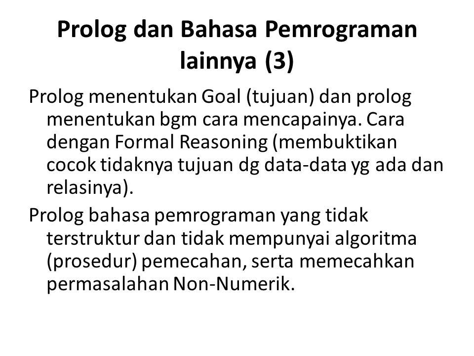 Prolog dan Bahasa Pemrograman lainnya (3) Prolog menentukan Goal (tujuan) dan prolog menentukan bgm cara mencapainya. Cara dengan Formal Reasoning (me