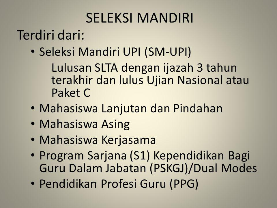 SELEKSI MANDIRI Terdiri dari: Seleksi Mandiri UPI (SM-UPI) Lulusan SLTA dengan ijazah 3 tahun terakhir dan lulus Ujian Nasional atau Paket C Mahasiswa