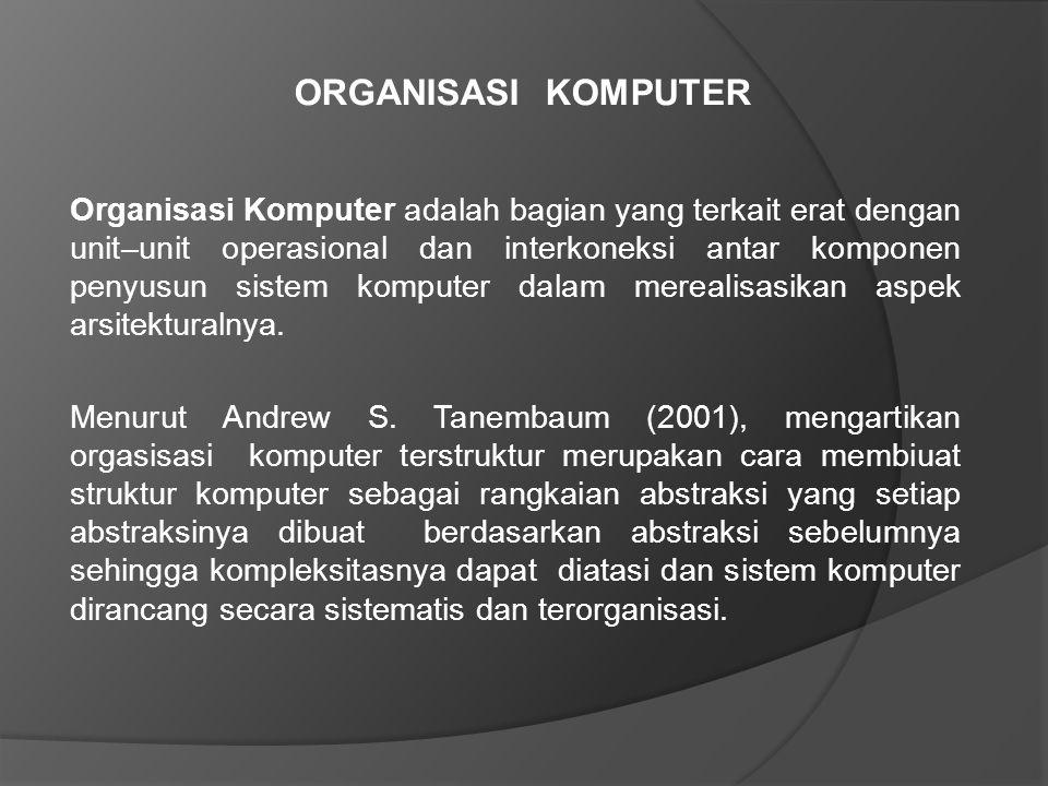ORGANISASI KOMPUTER Organisasi Komputer adalah bagian yang terkait erat dengan unit–unit operasional dan interkoneksi antar komponen penyusun sistem komputer dalam merealisasikan aspek arsitekturalnya.