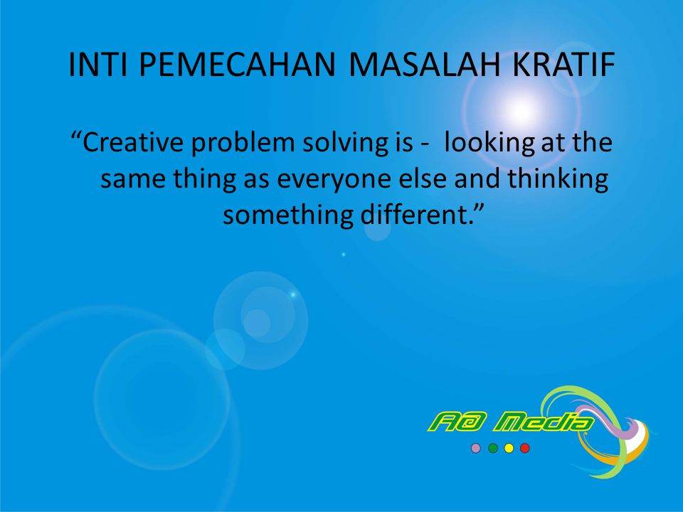 INTI PEMECAHAN MASALAH KRATIF Creative problem solving is - looking at the same thing as everyone else and thinking something different.