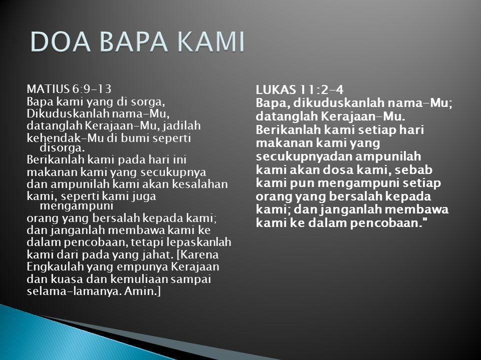 MATIUS 6:9-13 Bapa kami yang di sorga, Dikuduskanlah nama-Mu, datanglah Kerajaan-Mu, jadilah kehendak-Mu di bumi seperti disorga. Berikanlah kami pada