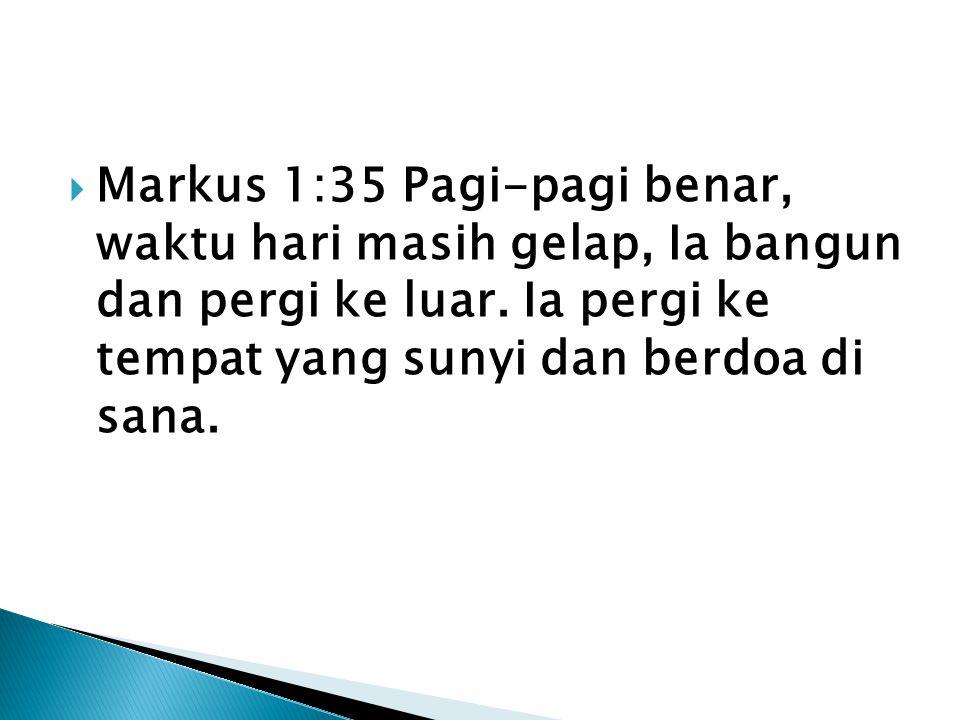  Markus 1:35 Pagi-pagi benar, waktu hari masih gelap, Ia bangun dan pergi ke luar. Ia pergi ke tempat yang sunyi dan berdoa di sana.