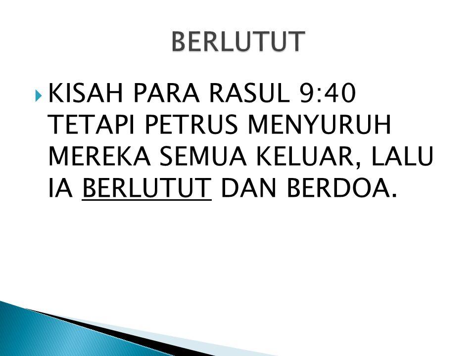  KISAH PARA RASUL 9:40 TETAPI PETRUS MENYURUH MEREKA SEMUA KELUAR, LALU IA BERLUTUT DAN BERDOA.