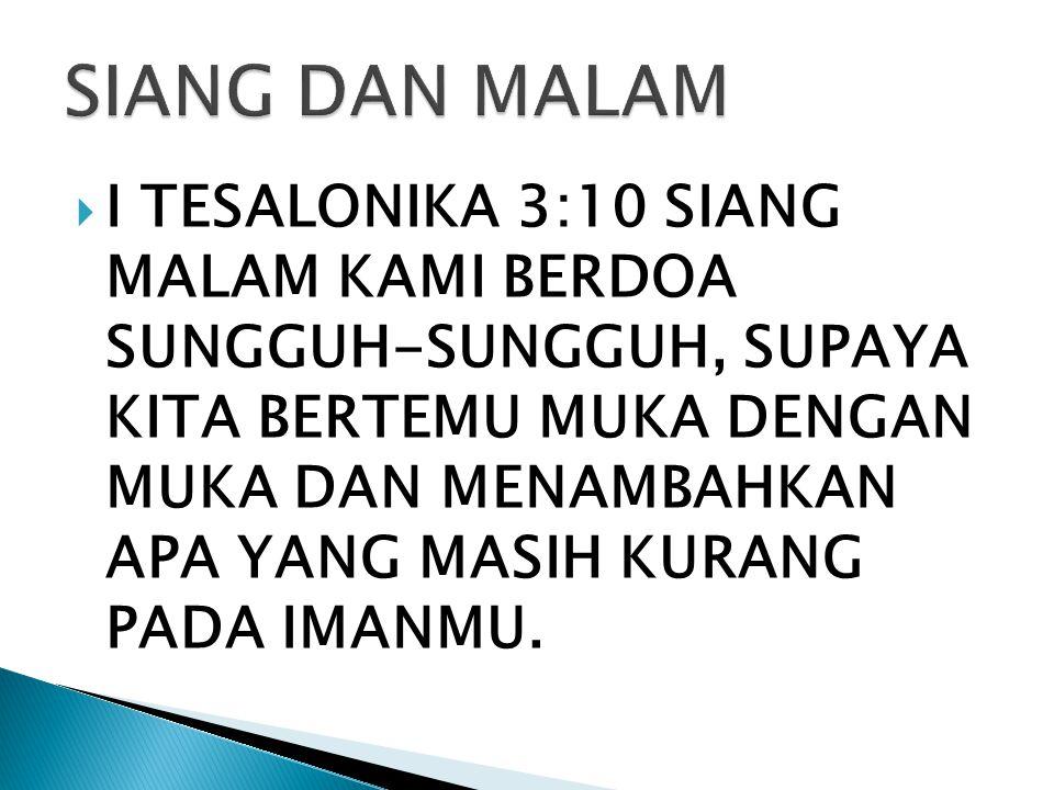  I TESALONIKA 3:10 SIANG MALAM KAMI BERDOA SUNGGUH-SUNGGUH, SUPAYA KITA BERTEMU MUKA DENGAN MUKA DAN MENAMBAHKAN APA YANG MASIH KURANG PADA IMANMU.