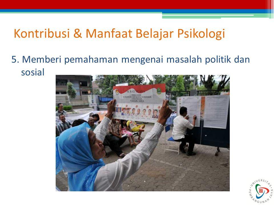 Kontribusi & Manfaat Belajar Psikologi 5. Memberi pemahaman mengenai masalah politik dan sosial
