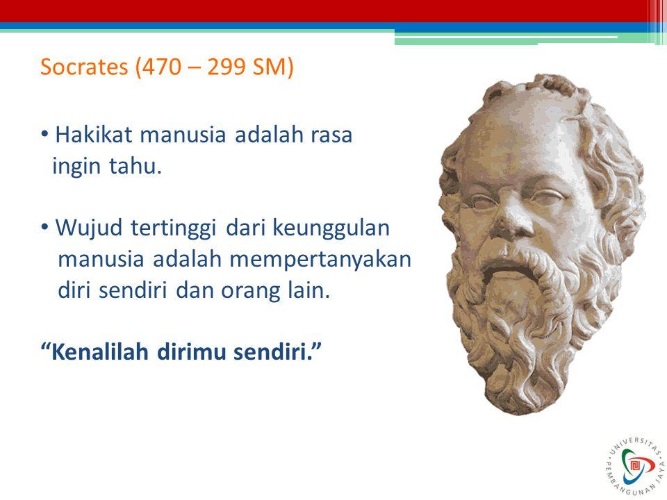 Socrates (470 – 299 SM) Hakikat manusia adalah rasa ingin tahu. Wujud tertinggi dari keunggulan manusia adalah mempertanyakan diri sendiri dan orang l