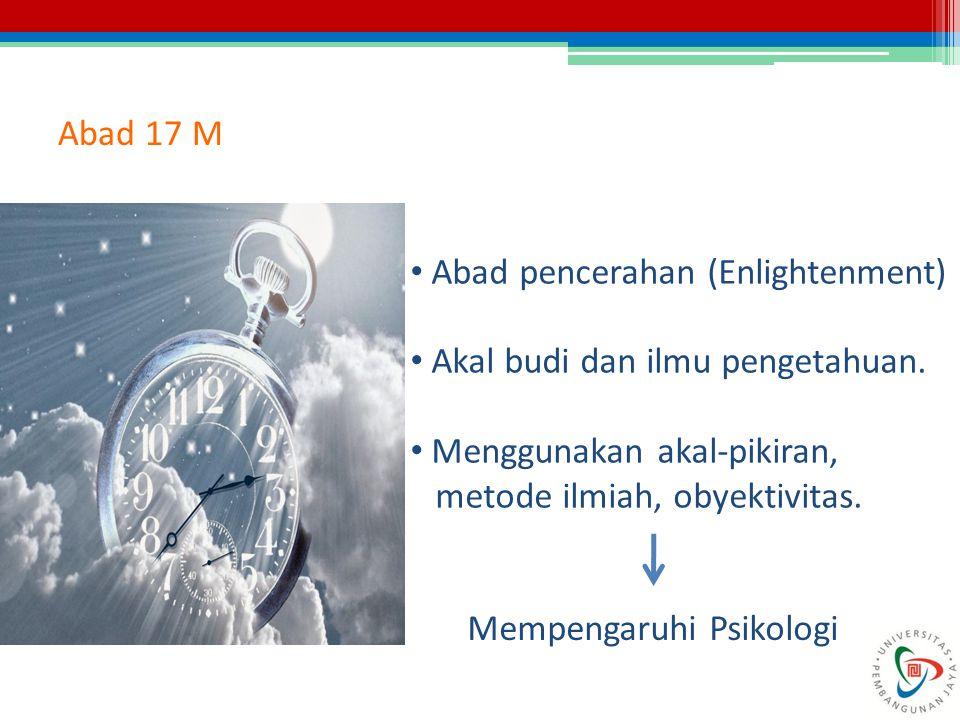 Abad 17 M Abad pencerahan (Enlightenment) Akal budi dan ilmu pengetahuan. Menggunakan akal-pikiran, metode ilmiah, obyektivitas. Mempengaruhi Psikolog