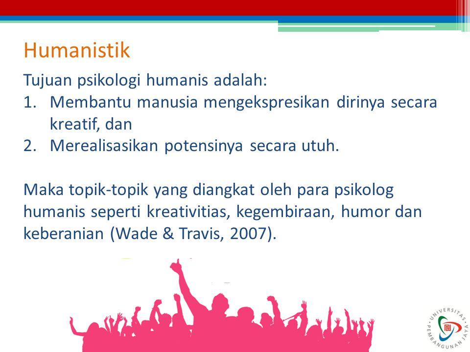 Humanistik Tujuan psikologi humanis adalah: 1.Membantu manusia mengekspresikan dirinya secara kreatif, dan 2.Merealisasikan potensinya secara utuh. Ma