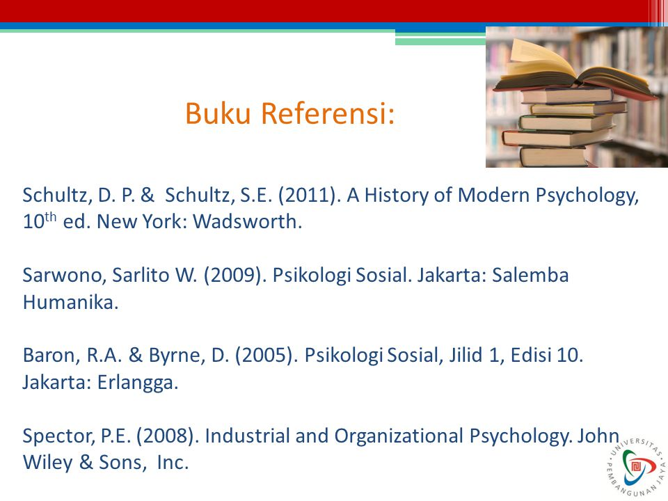 Buku Referensi: Schultz, D. P. & Schultz, S.E. (2011). A History of Modern Psychology, 10 th ed. New York: Wadsworth. Sarwono, Sarlito W. (2009). Psik
