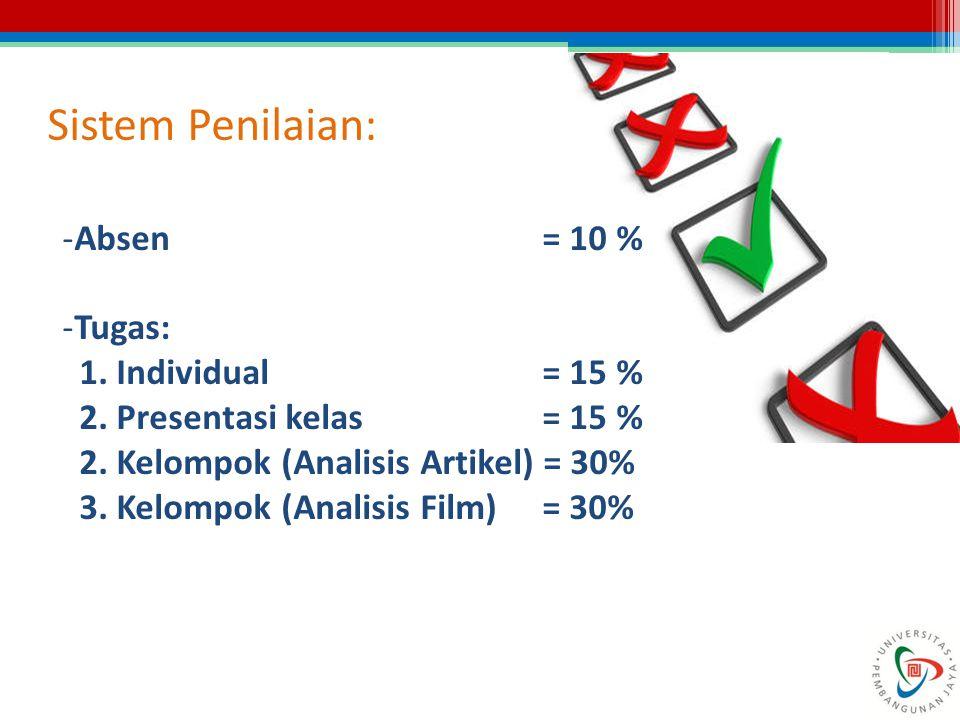 Sistem Penilaian: -Absen = 10 % -Tugas: 1. Individual= 15 % 2. Presentasi kelas = 15 % 2. Kelompok (Analisis Artikel) = 30% 3. Kelompok (Analisis Film