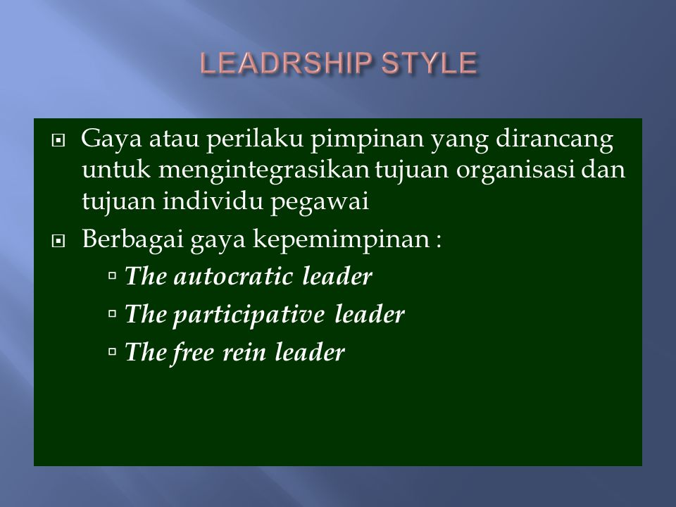  Gaya atau perilaku pimpinan yang dirancang untuk mengintegrasikan tujuan organisasi dan tujuan individu pegawai  Berbagai gaya kepemimpinan :  The autocratic leader  The participative leader  The free rein leader