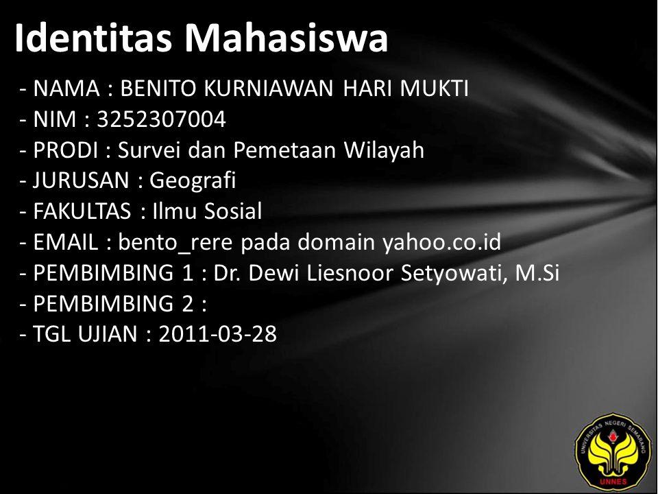 Identitas Mahasiswa - NAMA : BENITO KURNIAWAN HARI MUKTI - NIM : 3252307004 - PRODI : Survei dan Pemetaan Wilayah - JURUSAN : Geografi - FAKULTAS : Ilmu Sosial - EMAIL : bento_rere pada domain yahoo.co.id - PEMBIMBING 1 : Dr.