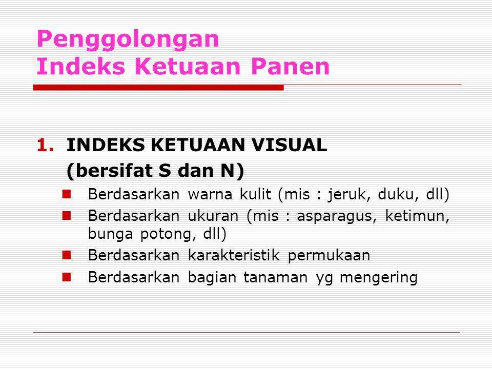 Penggolongan Indeks Ketuaan Panen 1.INDEKS KETUAAN VISUAL (bersifat S dan N) Berdasarkan warna kulit (mis : jeruk, duku, dll) Berdasarkan ukuran (mis