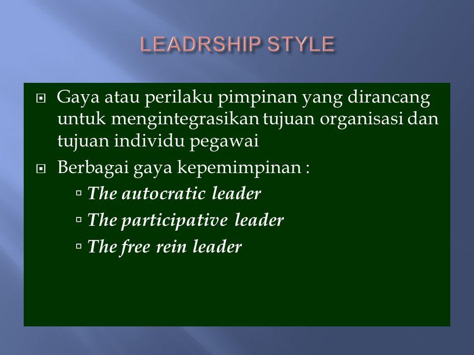 Gaya atau perilaku pimpinan yang dirancang untuk mengintegrasikan tujuan organisasi dan tujuan individu pegawai  Berbagai gaya kepemimpinan :  The autocratic leader  The participative leader  The free rein leader