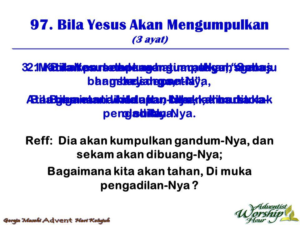 97. Bila Yesus Akan Mengumpulkan (3 ayat) Reff: Dia akan kumpulkan gandum-Nya, dan sekam akan dibuang-Nya; Bagaimana kita akan tahan, Di muka pengadil