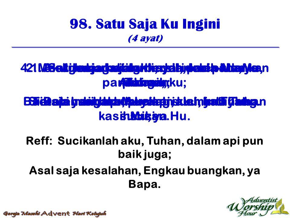 98. Satu Saja Ku Ingini (4 ayat) Reff: Sucikanlah aku, Tuhan, dalam api pun baik juga; Asal saja kesalahan, Engkau buangkan, ya Bapa. 1. Satu saja ku