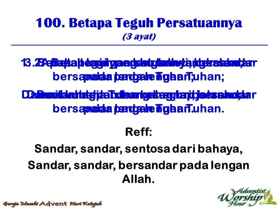 100. Betapa Teguh Persatuannya (3 ayat) Reff: Sandar, sandar, sentosa dari bahaya, Sandar, sandar, bersandar pada lengan Allah. 1. Betapa teguh persat