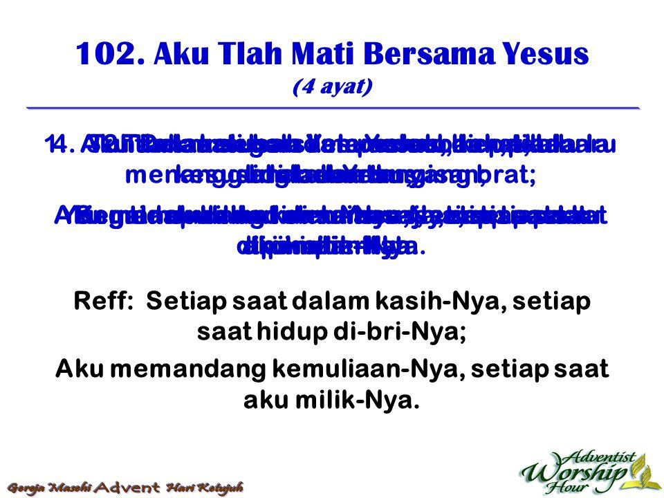 102. Aku Tlah Mati Bersama Yesus (4 ayat) Reff: Setiap saat dalam kasih-Nya, setiap saat hidup di-bri-Nya; Aku memandang kemuliaan-Nya, setiap saat ak