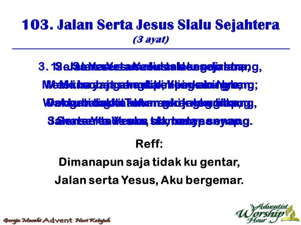 103. Jalan Serta Jesus Slalu Sejahtera (3 ayat) Reff: Dimanapun saja tidak ku gentar, Jalan serta Yesus, Aku bergemar. 1. Jalan serta Yesus slalu seja