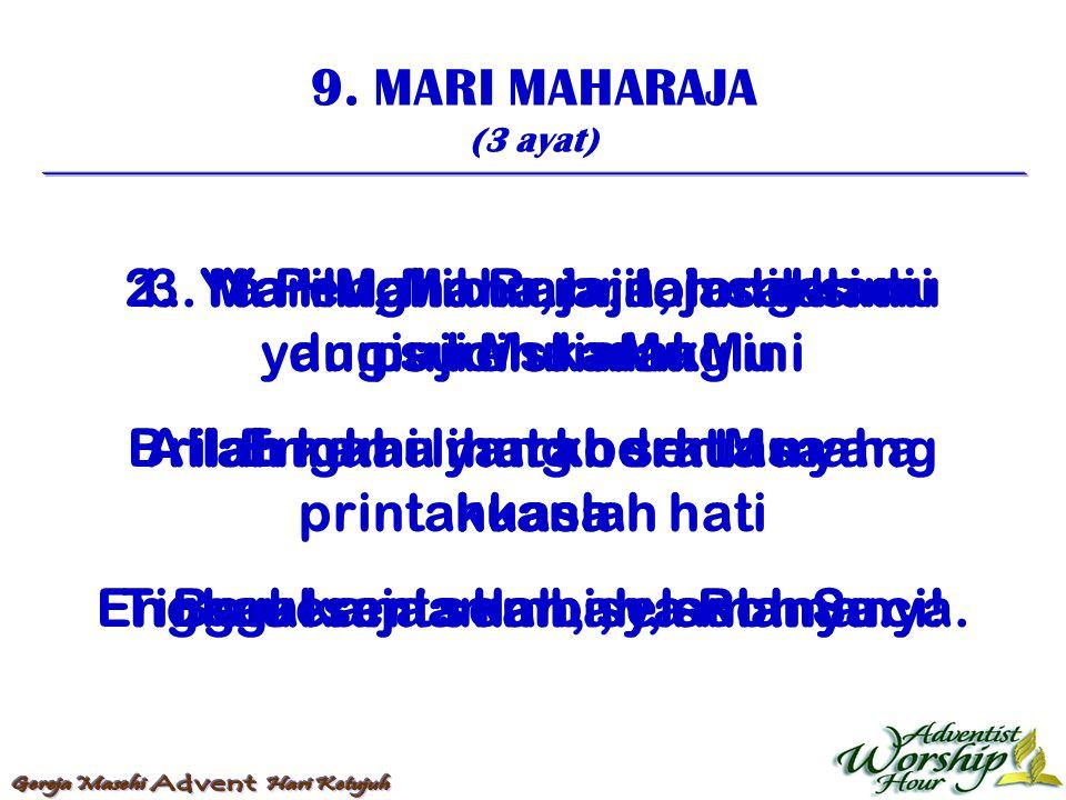 9. MARI MAHARAJA (3 ayat) 1. Mari Maha Raja, tolong kami puji MuliaMu Allah maha murah serta maha kuasa Berkerajaanlah, selamanya. 2. Ya Penghibur, br