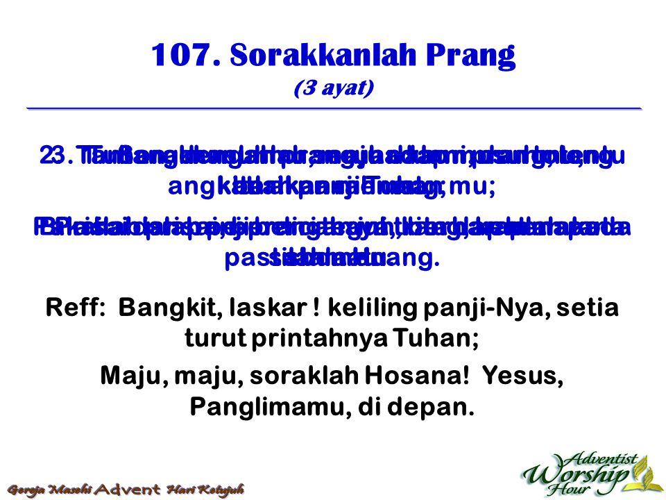 107. Sorakkanlah Prang (3 ayat) Reff: Bangkit, laskar ! keliling panji-Nya, setia turut printahnya Tuhan; Maju, maju, soraklah Hosana! Yesus, Panglima