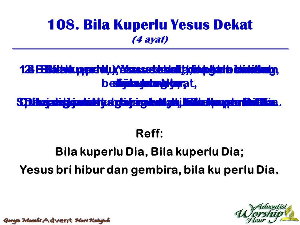 108. Bila Kuperlu Yesus Dekat (4 ayat) Reff: Bila kuperlu Dia, Bila kuperlu Dia; Yesus bri hibur dan gembira, bila ku perlu Dia. 1. Bila ku perlu, Yes