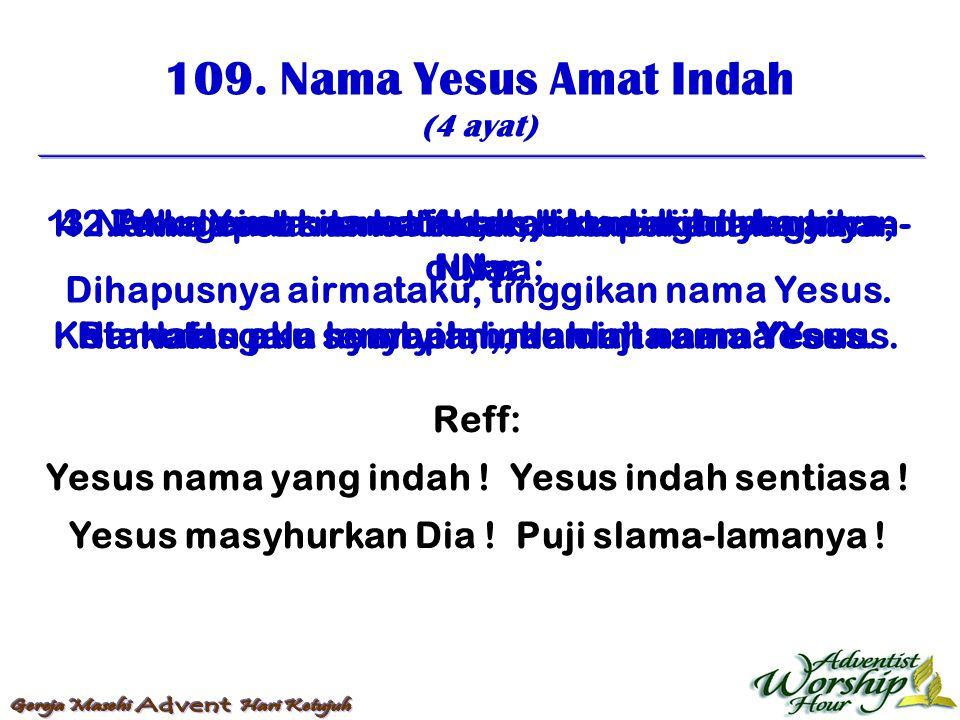 109. Nama Yesus Amat Indah (4 ayat) Reff: Yesus nama yang indah ! Yesus indah sentiasa ! Yesus masyhurkan Dia ! Puji slama-lamanya ! 1.Nama Yesus amat