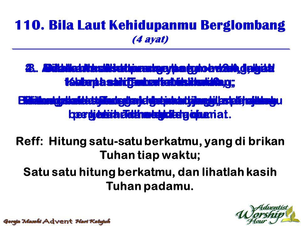 110. Bila Laut Kehidupanmu Berglombang (4 ayat) Reff: Hitung satu-satu berkatmu, yang di brikan Tuhan tiap waktu; Satu satu hitung berkatmu, dan lihat