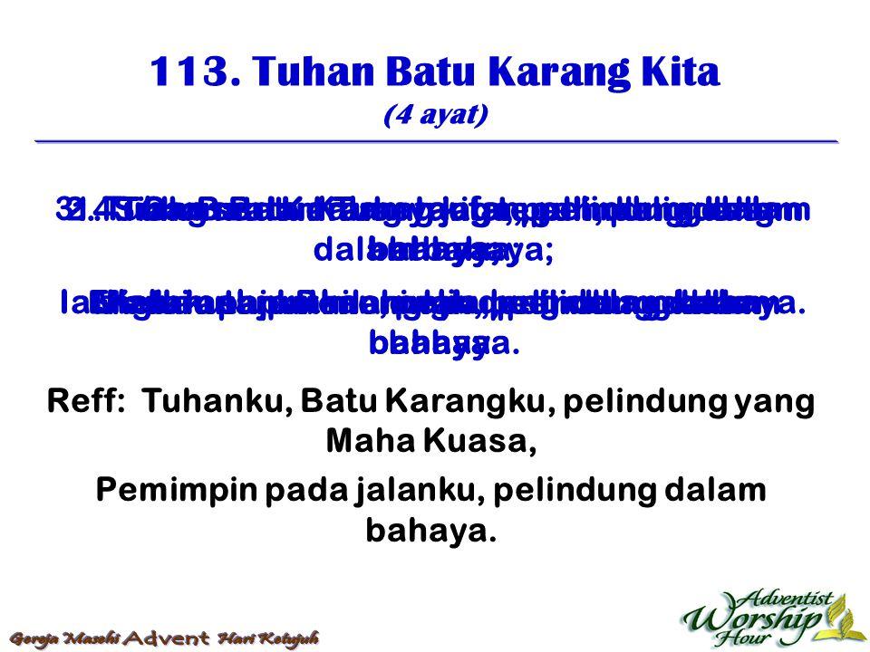 113. Tuhan Batu Karang Kita (4 ayat) Reff: Tuhanku, Batu Karangku, pelindung yang Maha Kuasa, Pemimpin pada jalanku, pelindung dalam bahaya. 1. Tuhan