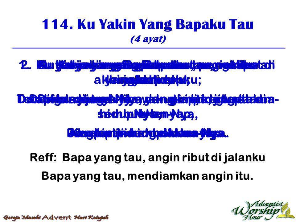 114. Ku Yakin Yang Bapaku Tau (4 ayat) Reff: Bapa yang tau, angin ribut di jalanku Bapa yang tau, mendiamkan angin itu. 1. Ku yakin yang Bapaku tau, a