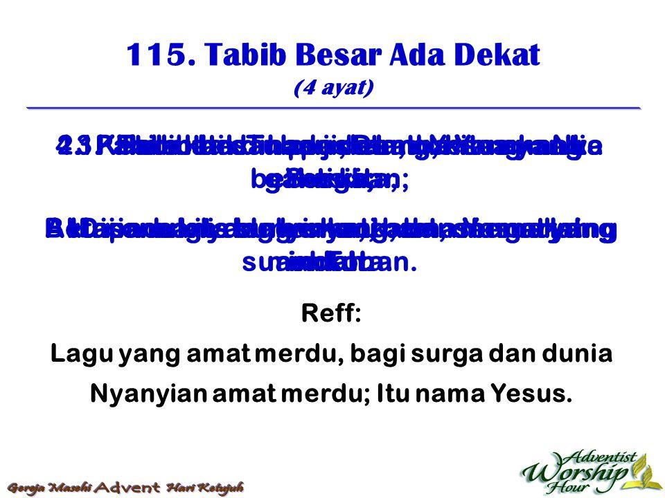 115. Tabib Besar Ada Dekat (4 ayat) Reff: Lagu yang amat merdu, bagi surga dan dunia Nyanyian amat merdu; Itu nama Yesus. 1. Tabib besar ada dekat, Ye