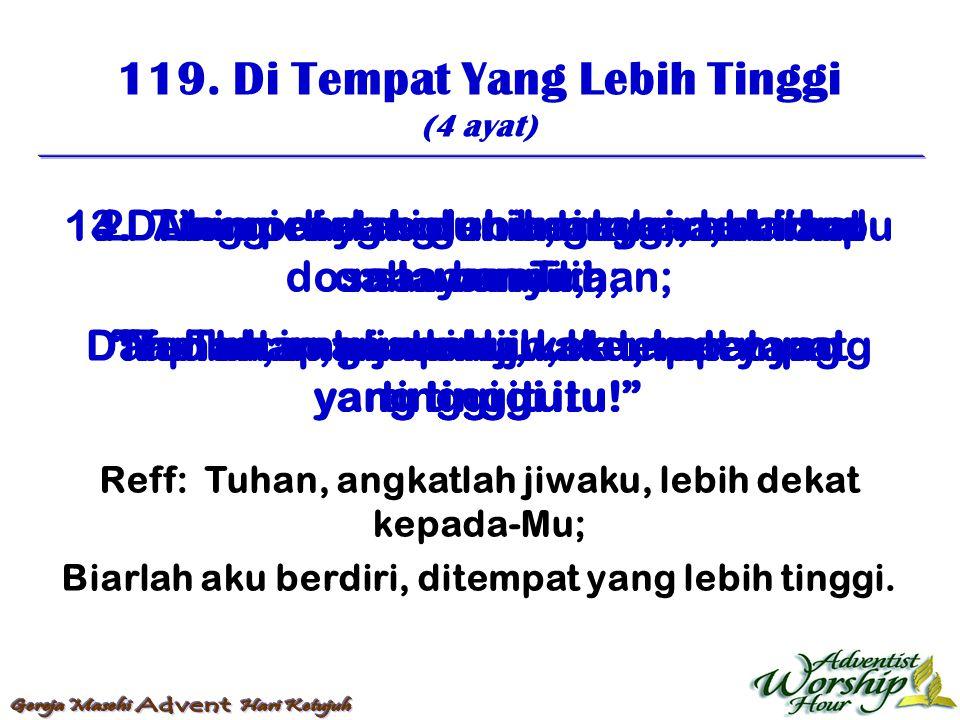 119. Di Tempat Yang Lebih Tinggi (4 ayat) Reff: Tuhan, angkatlah jiwaku, lebih dekat kepada-Mu; Biarlah aku berdiri, ditempat yang lebih tinggi. 1. Di