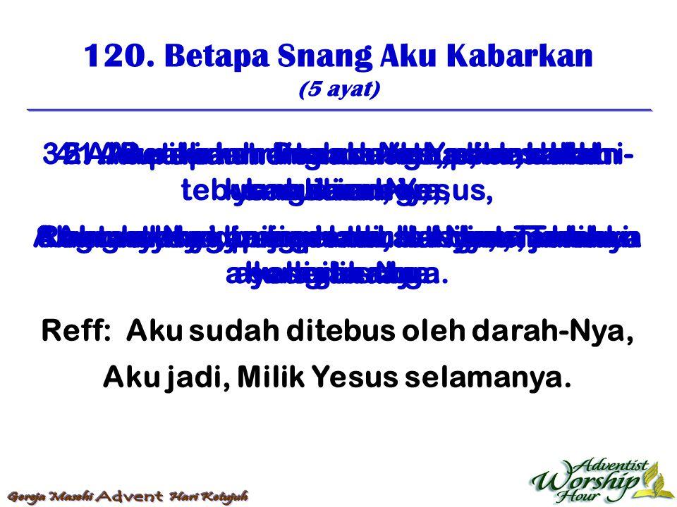 120. Betapa Snang Aku Kabarkan (5 ayat) Reff: Aku sudah ditebus oleh darah-Nya, Aku jadi, Milik Yesus selamanya. 1. Betapa snang aku kabarkan! Hal teb