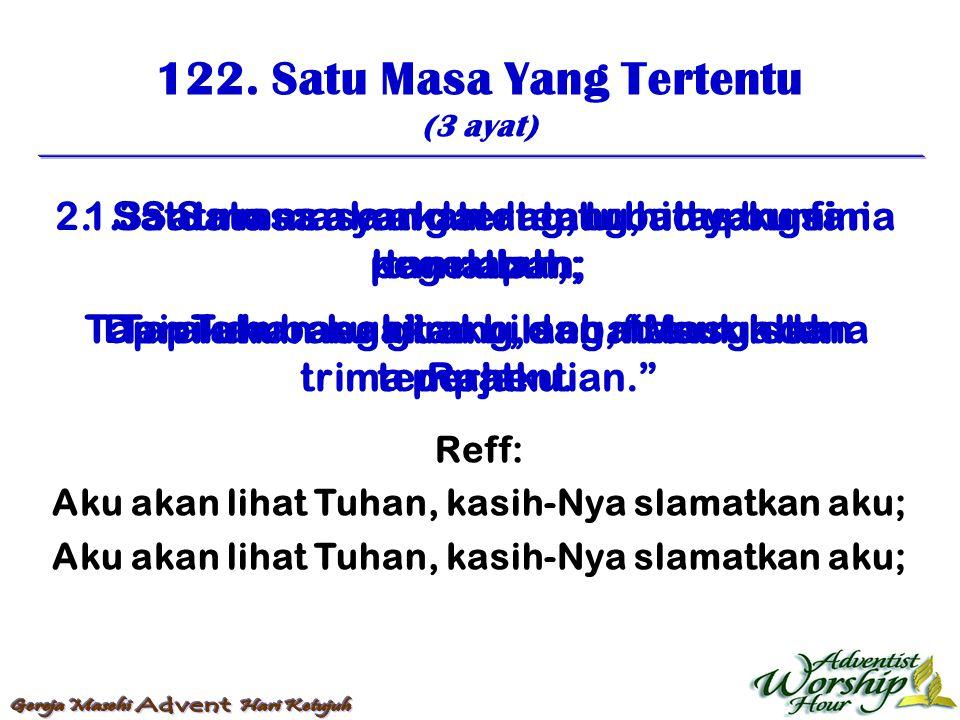 122. Satu Masa Yang Tertentu (3 ayat) Reff: Aku akan lihat Tuhan, kasih-Nya slamatkan aku; 1. Satu masa yang tertentu, hidupku sini tamatlah; Tapi aka
