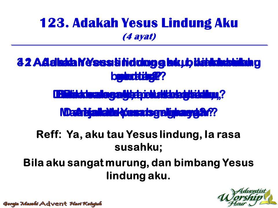 123. Adakah Yesus Lindung Aku (4 ayat) Reff: Ya, aku tau Yesus lindung, Ia rasa susahku; Bila aku sangat murung, dan bimbang Yesus lindung aku. 1. Ada