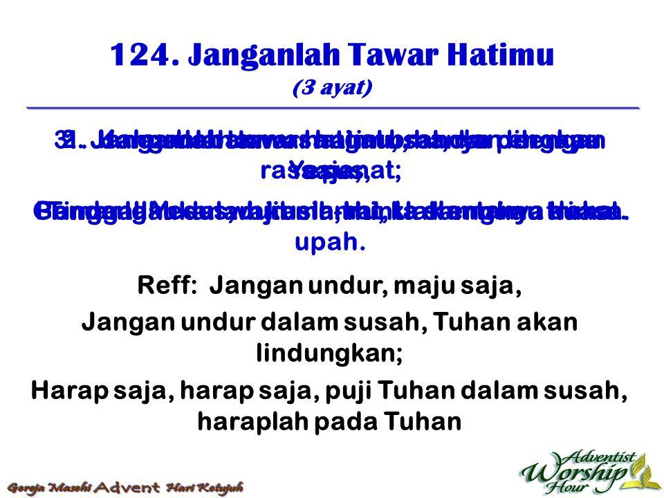 124. Janganlah Tawar Hatimu (3 ayat) Reff: Jangan undur, maju saja, Jangan undur dalam susah, Tuhan akan lindungkan; Harap saja, harap saja, puji Tuha