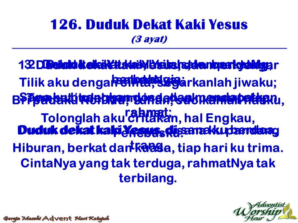 126. Duduk Dekat Kaki Yesus (3 ayat) 1. Duduk dekat kaki Yesus, dan mendengar sabdaNya; Tempat itulah yang indah, aku mau tetap sana; Duduk dekat kaki