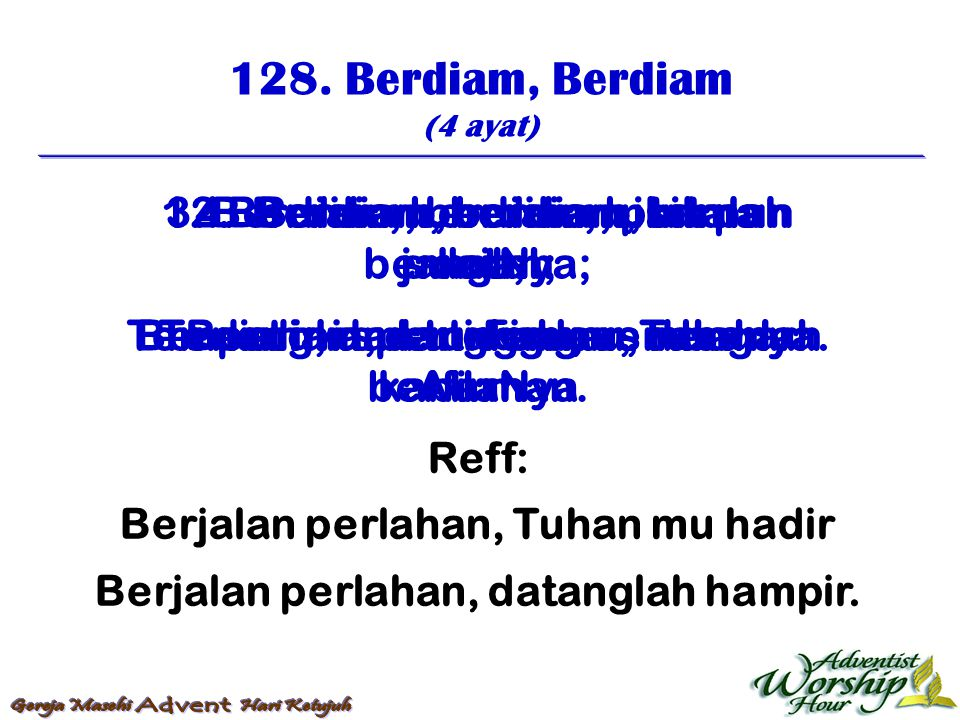 128. Berdiam, Berdiam (4 ayat) Reff: Berjalan perlahan, Tuhan mu hadir Berjalan perlahan, datanglah hampir. 1. Berdiam, berdiam, bisik pun jangan; Ber