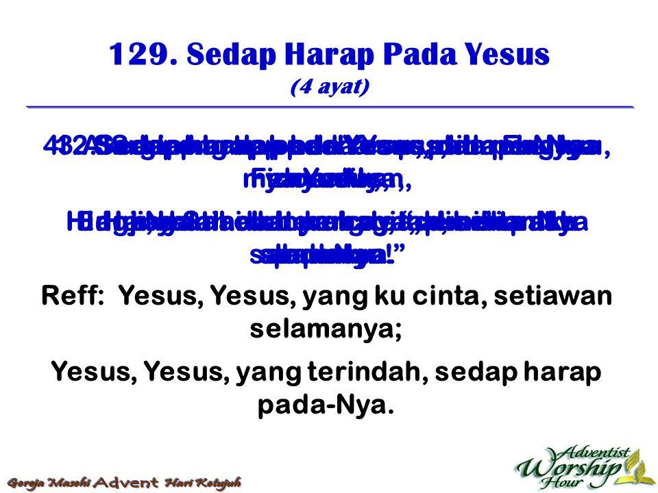 129. Sedap Harap Pada Yesus (4 ayat) Reff: Yesus, Yesus, yang ku cinta, setiawan selamanya; Yesus, Yesus, yang terindah, sedap harap pada-Nya. 1. Seda
