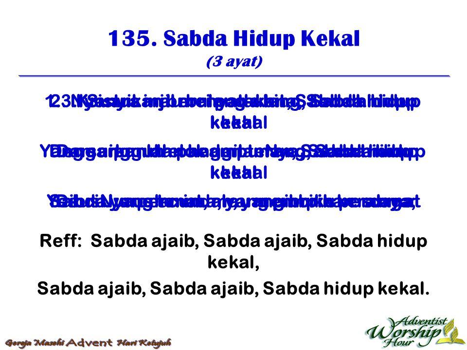 135. Sabda Hidup Kekal (3 ayat) Reff: Sabda ajaib, Sabda ajaib, Sabda hidup kekal, Sabda ajaib, Sabda ajaib, Sabda hidup kekal. 1. Nyanyikan berulang-