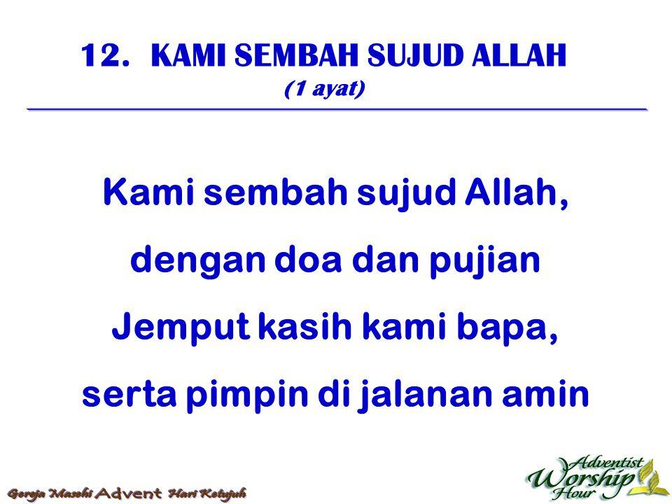 12. KAMI SEMBAH SUJUD ALLAH (1 ayat) Kami sembah sujud Allah, dengan doa dan pujian Jemput kasih kami bapa, serta pimpin di jalanan amin