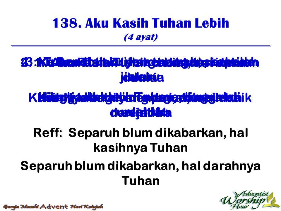 138. Aku Kasih Tuhan Lebih (4 ayat) Reff: Separuh blum dikabarkan, hal kasihnya Tuhan Separuh blum dikabarkan, hal darahnya Tuhan 1. Aku kasih Tuhan l